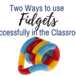 Two Ways to Use Fidgets Successfully in the Classroom