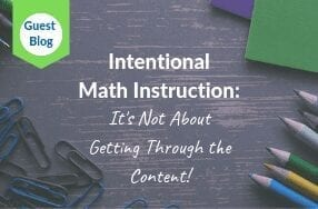 Guest Blog: Intentional Math Instruction: It Is Not About Getting Through the Content!