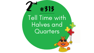 313 – Tell Time with Halves and Quarters